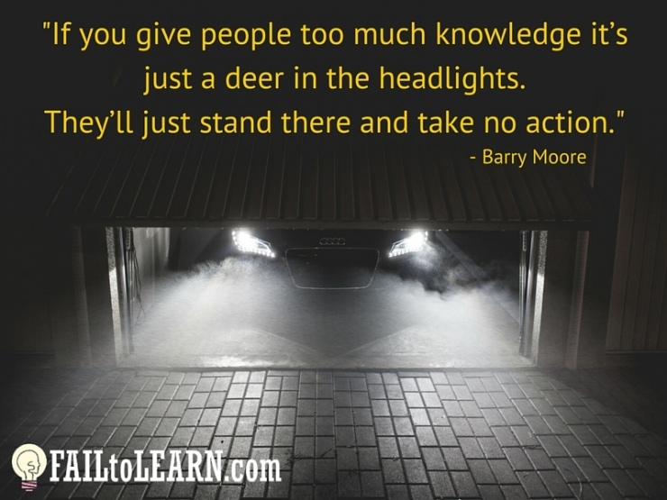 Barry Moore - If you give people too much knowledge it's just a deer in the headlights. They'll just stand there and take no action.