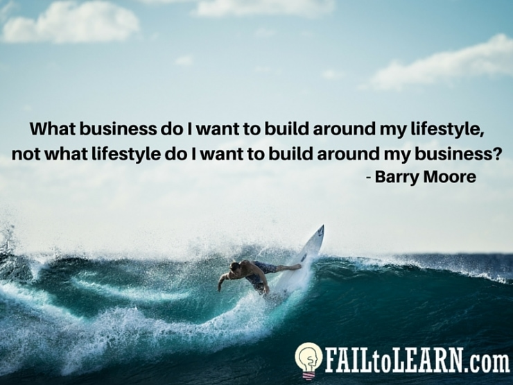 Barry Moore - What business do I want to build around my lifestyle, not what lifestyle do I want to build around my business?