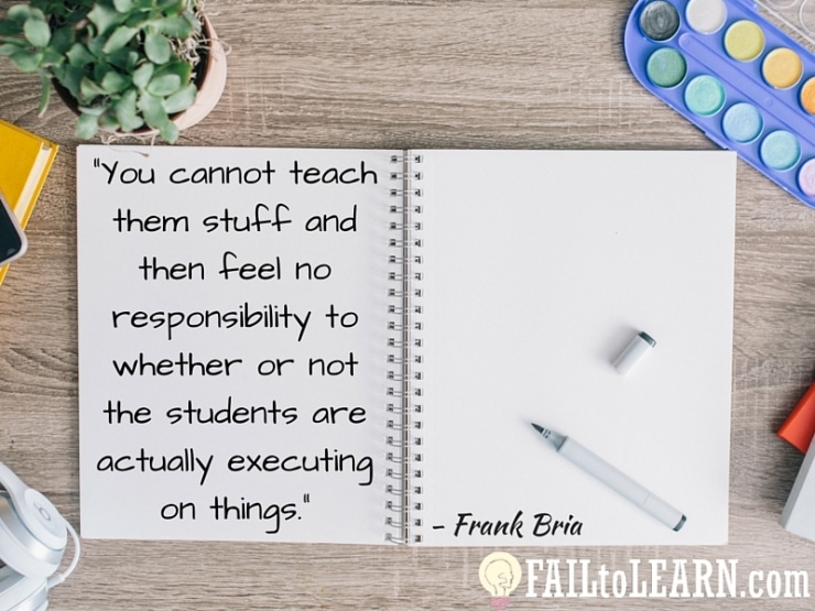 Frank Bria-You cannot teach the stuff and then feel no responsibility to whether or not the students are actually executing on things.