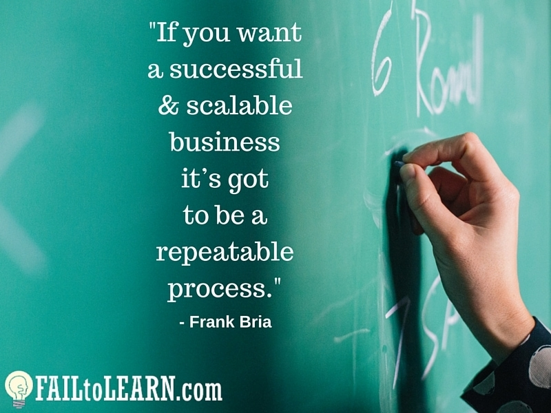 Frank Bria-If you want a successful & scalable business it's got to be a repeatable process.