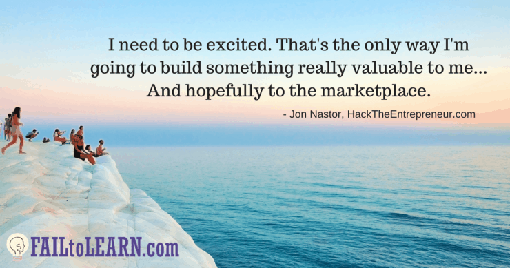 I need to be excited. That's the only way I'm going to build something really valuable to me... And hopefully to the marketplace. - Jon Nastor