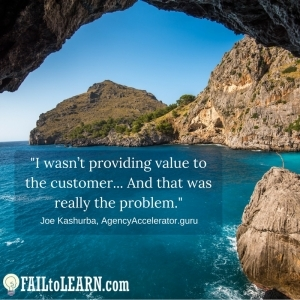 I wasn't providing value to the customer... And that was really the problem.-Joe Kashurba