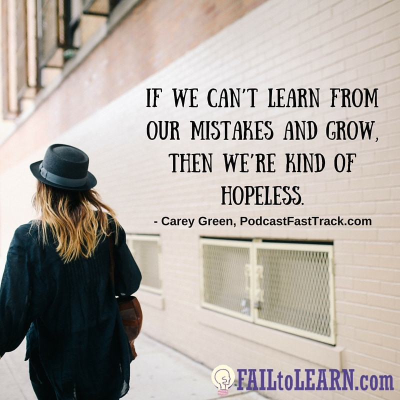 If we can't learn from our mistakes and grow, then we're kind of hopeless. - Carey Green