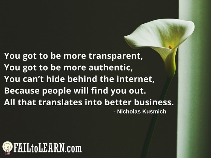 Nicholas Kusmich - You got to be more transparent, you got to be more authentic, you can't hide behind the internet, because people will find you out. All that translates into better business.