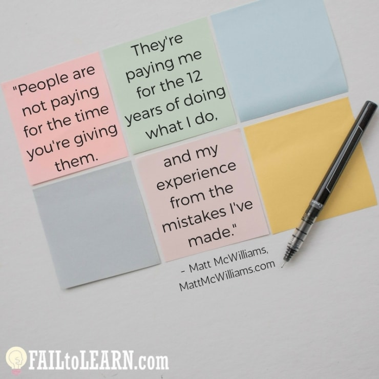 People aren't paying for the time you're giving them. They're paying me for the 12 years of doing what I do and my experience from the mistakes I've made.-Matt McWilliams