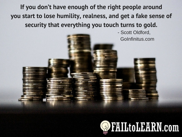 Scott Oldford-If you don't have enough of the right people around you start to lose humility, realness, and get a fake sense of security that everything you touch turns to gold.