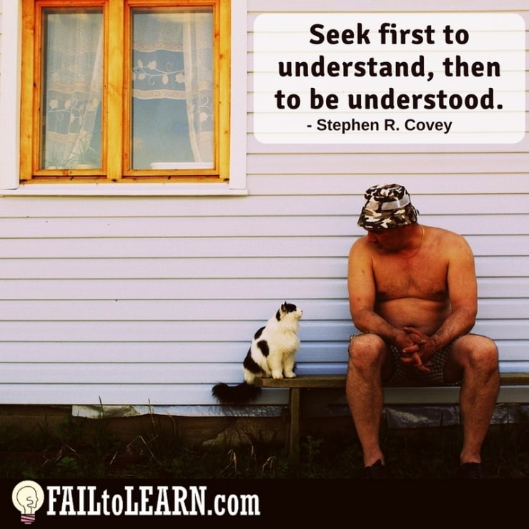 Seek first to understand, then to be understood.-Steven R. Covey