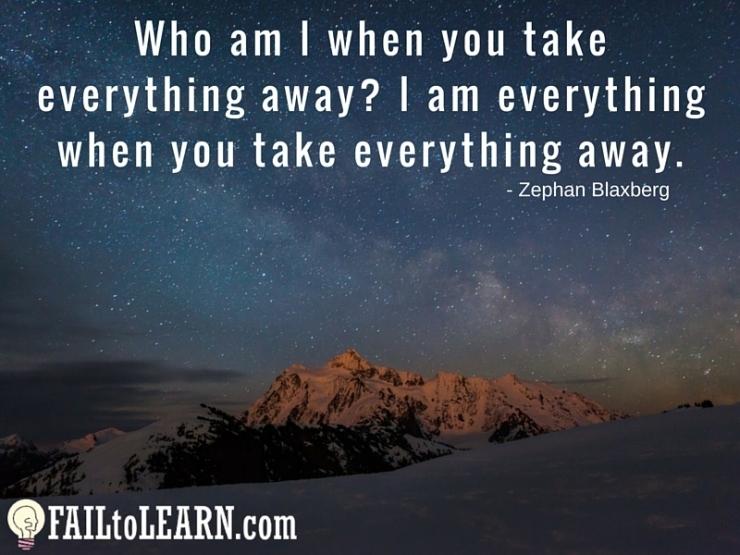 Zephan Blaxberg-Who am I when you take everything away? I am everything when you take everything away.