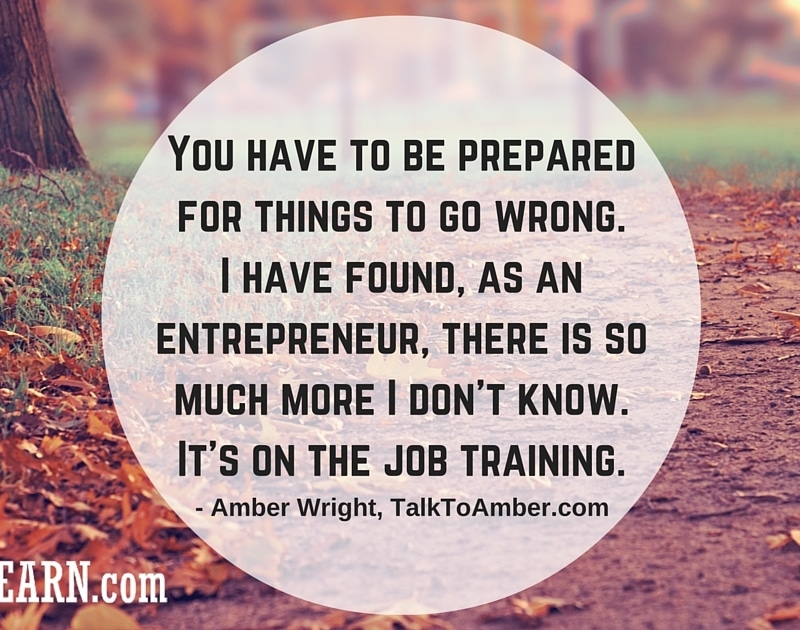 Amber Wright - You have to be prepared for things to go wrong. I have found, as an entrepreneur, there is so much more I don't know. It's on the job training.
