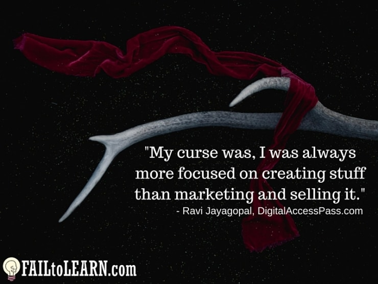 My curse was, I was always more focused on creating stuff than marketing and selling it.-Ravi Jayagopal