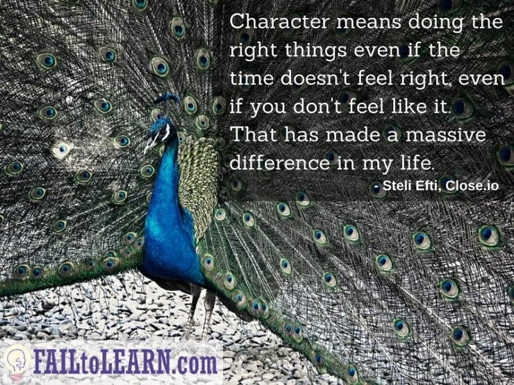 Steli Efti - Character means doing the right things even if the time doesn't feel right or even if you don't feel like it. That has made a massive difference in my life.