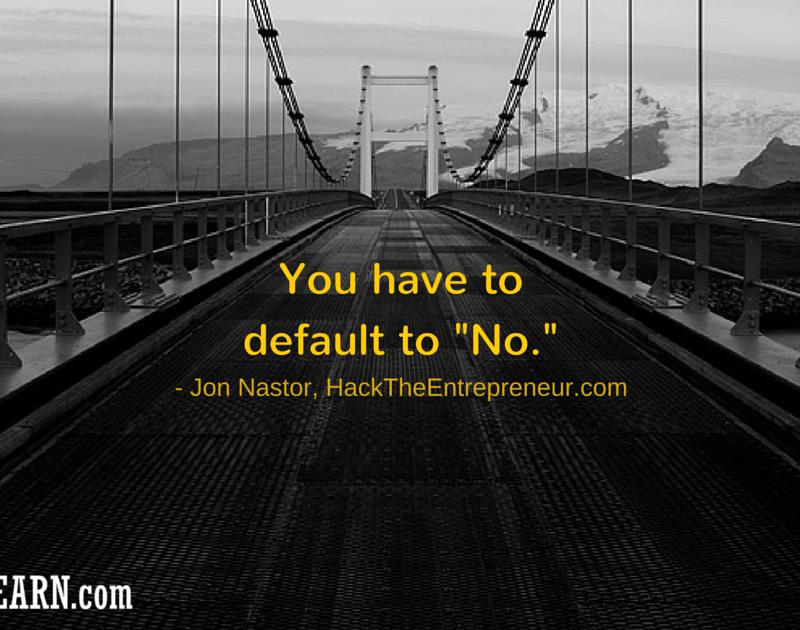 "You have to default to ""No."" - Jon Nastor"