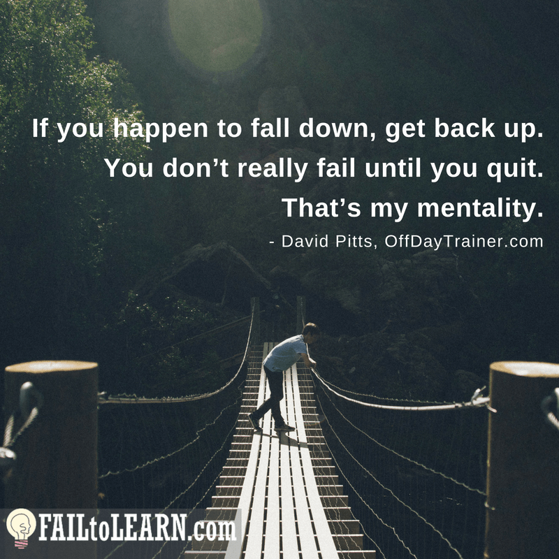 If you happen to fall down, get back up. You don't really fail until you quit. That's my mentality. - David Pitts