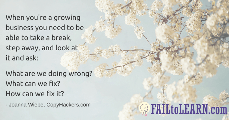 Joanna Wiebe-When you're a growing business you need to be able to take a break, step away, and look at it and ask: What are we doing wrong? What can we fix? How can we fix it?