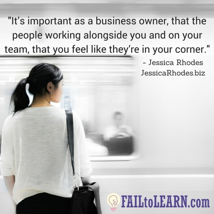 It's important as a business owner, that the people working alongside you and on your team, that you feel like they're in your corner.-Jessica Rhodes