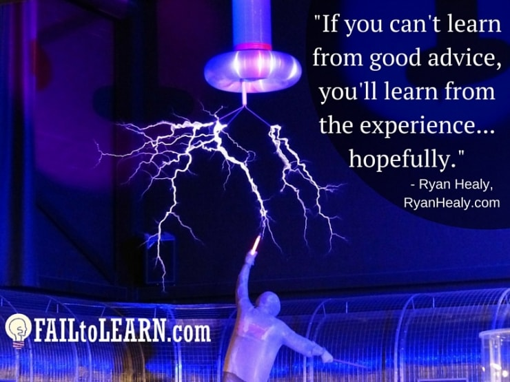 Ryan Healy - If you can't learn from good advice, you'll learn from the experience...hopefully.
