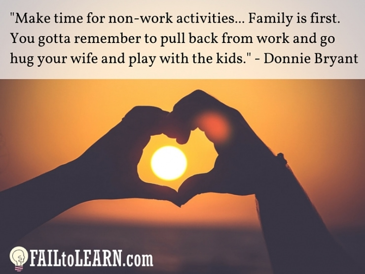 Make time for non-work activities... Family is first. You gotta remember to pull back from work and go hug your wife and play with the kids. - Donnie Bryant, Jr.