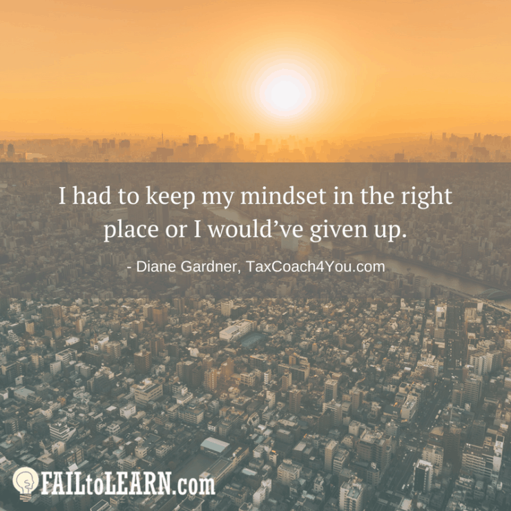 I had to keep my mindset in the right place or I would've given up.-Diane Gardner
