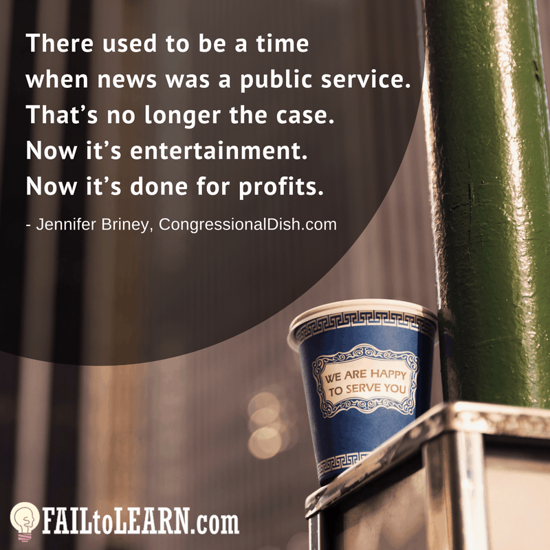 There used to be a time when news was a public service and that's no longer the case. Now it's entertainment. Now it's done for profits.-Jennifer Briney