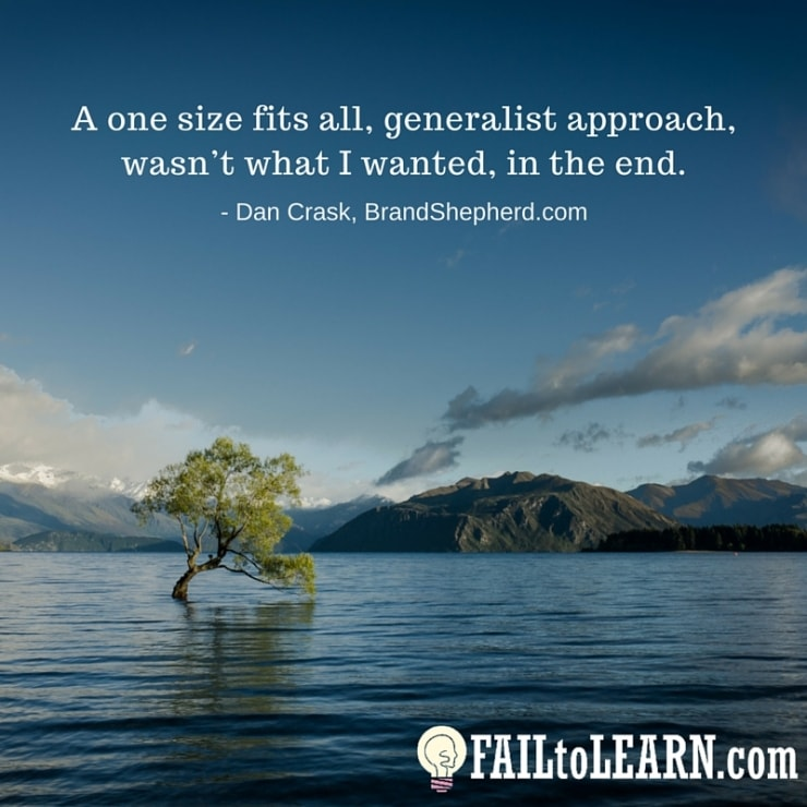 A one size fits all, generalist approach, wasn't what I wanted, in the end. - Dan Crask