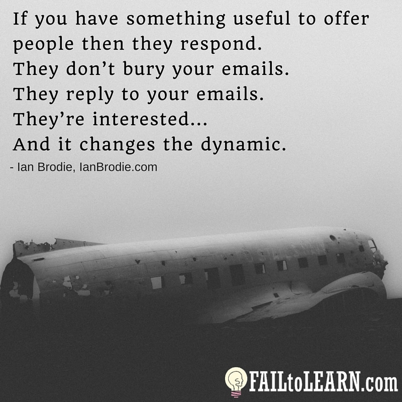 If you have something useful to offer people then they respond. They don't bury your emails. They reply to your emails. They're interested... And it changes the dynamic. - Ian Brodie