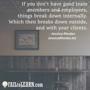 If you don't have good team members and employees, things break down internally. Which then breaks down outside, and with your clients.-Jessica Rhodes