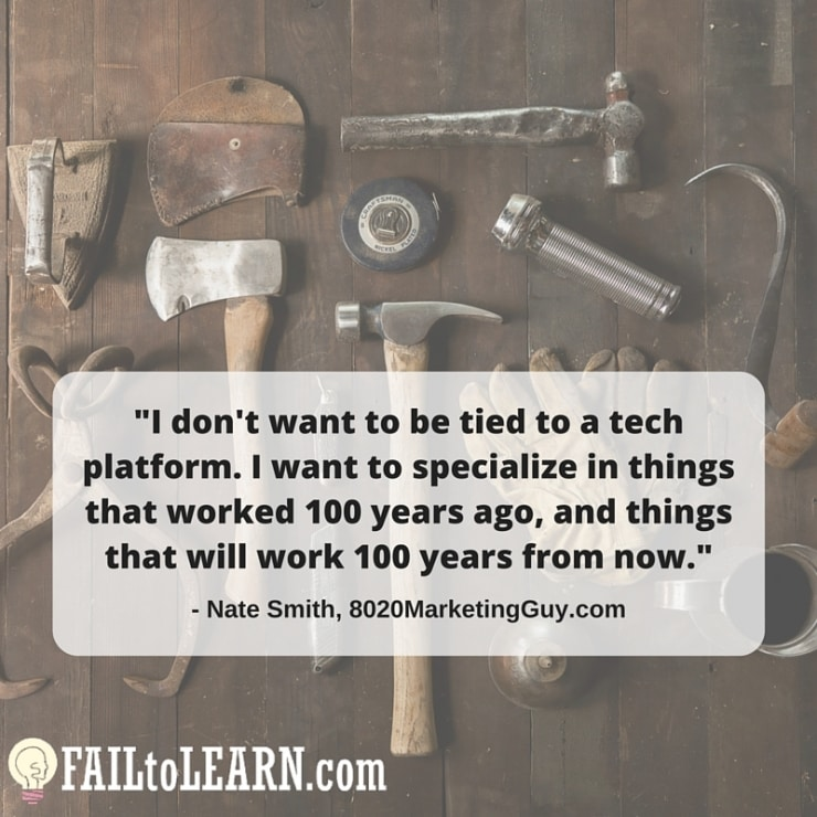 I don't want to be tied to a tech platform. I want to specialize in things that worked 100 years ago, & things that will work 100 years from now. - Nate Smith