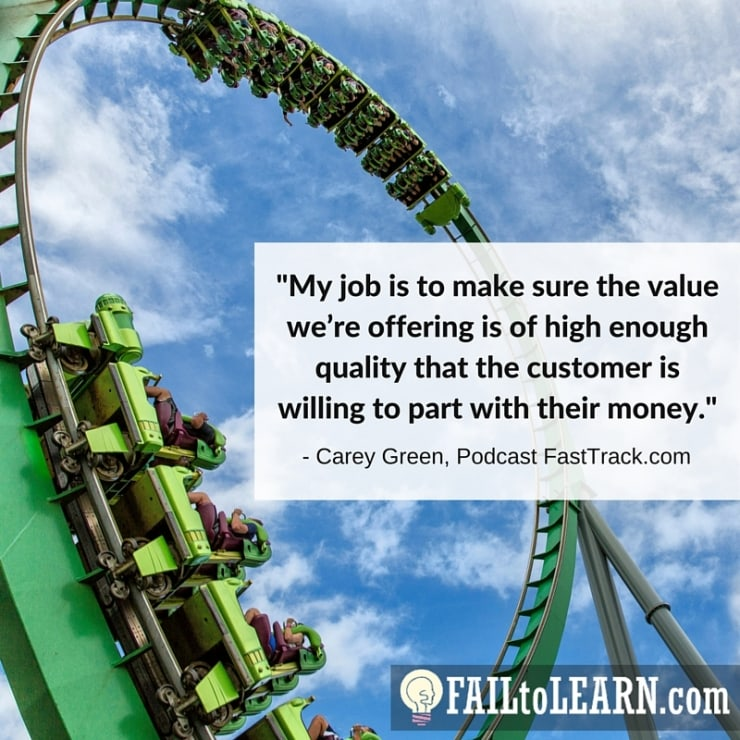 My job is to make sure the value we're offering is of high enough quality that the customer is willing to part with their money.-Carey Green